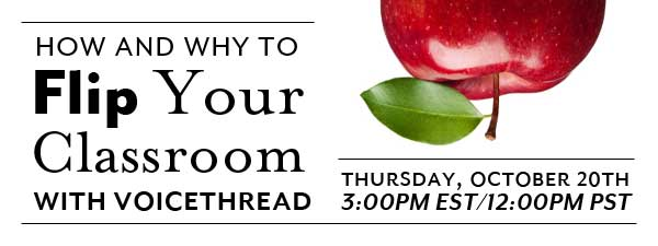 How and why to Flip your Classroom with VoiceThread. Thursday October 20th, 3:00 PM EST / 12:00 PM PST